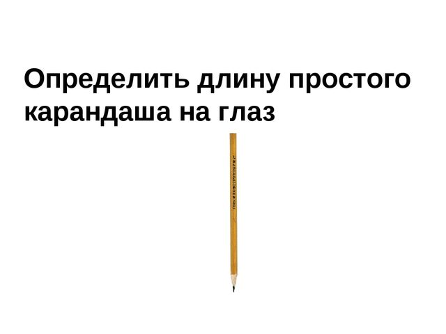 Определить длину простого карандаша на глаз