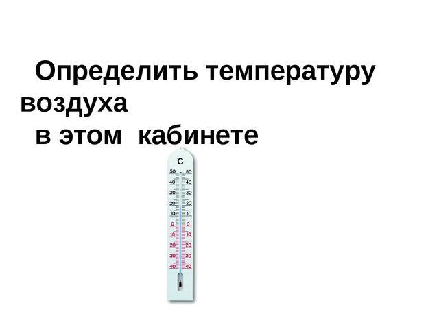 Определить температуру воздуха в этом кабинете