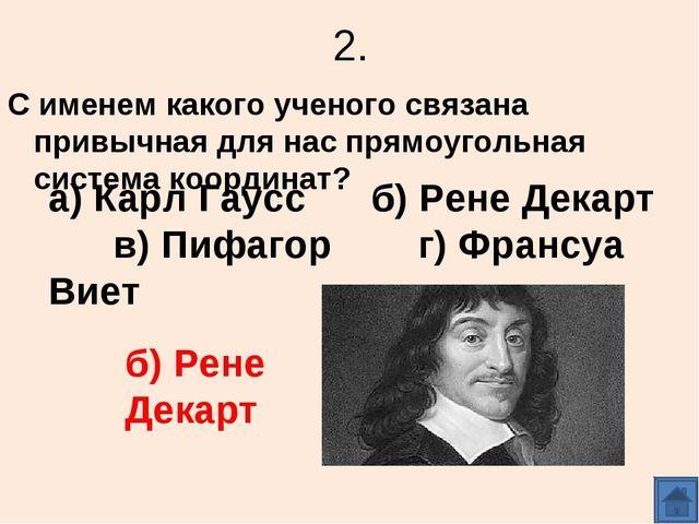 2. С именем какого ученого связана привычная для нас прямоугольная система ко...