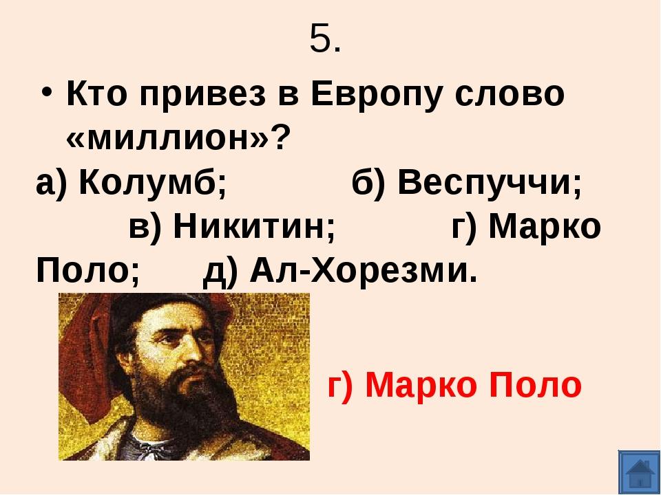 5. Кто привез в Европу слово «миллион»? а) Колумб; б) Веспуччи; в) Никитин; г...