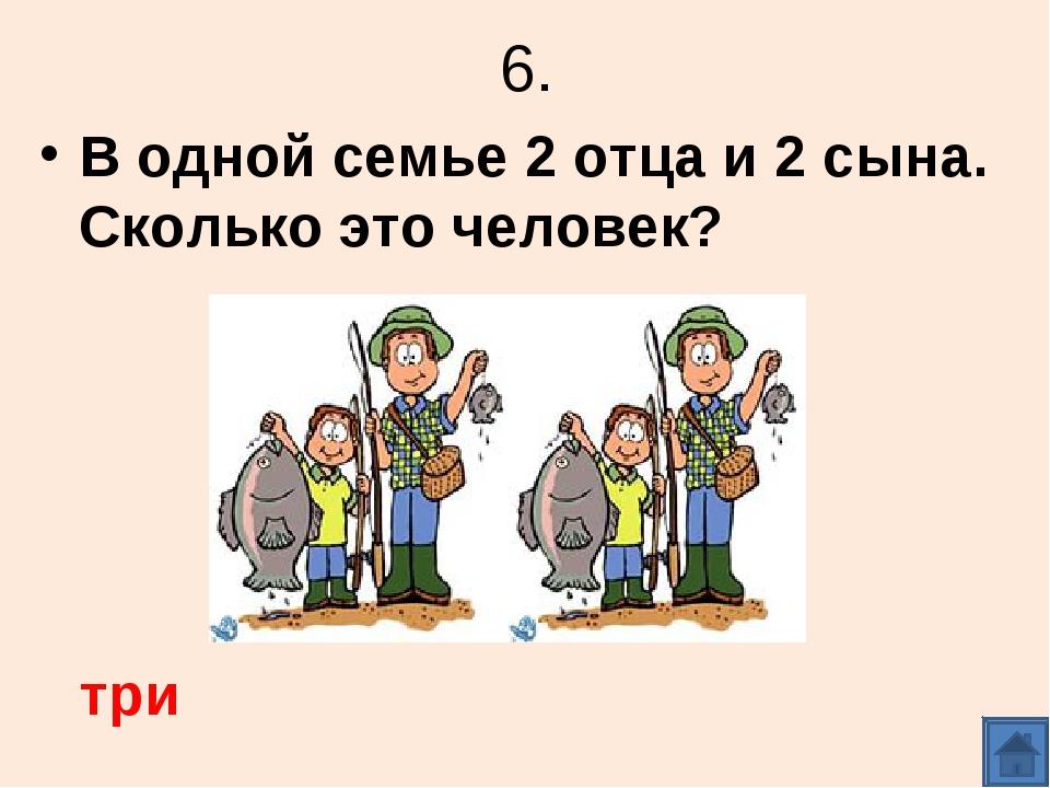6. В одной семье 2 отца и 2 сына. Сколько это человек? три