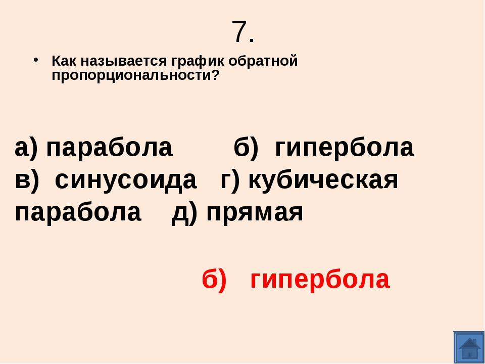 7. Как называется график обратной пропорциональности? а) парабола б) гипербол...