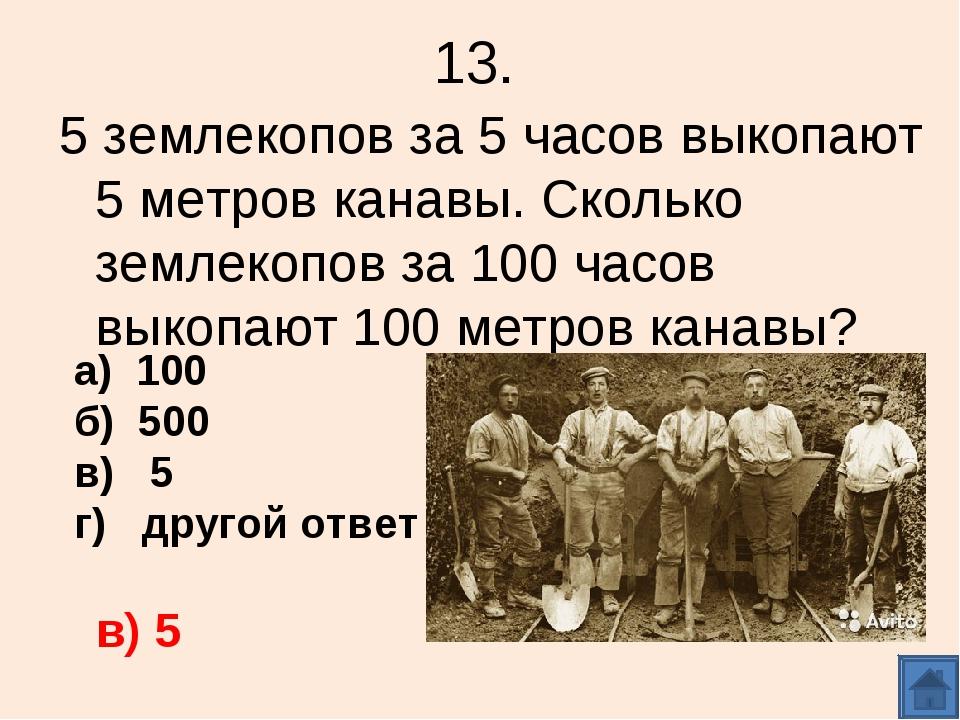 13. 5 землекопов за 5 часов выкопают 5 метров канавы. Сколько землекопов за 1...
