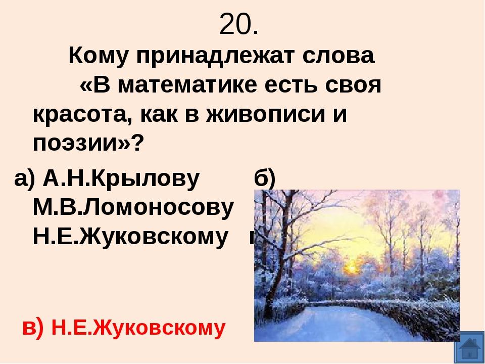 20. Кому принадлежат слова «В математике есть своя красота, как в живописи и...