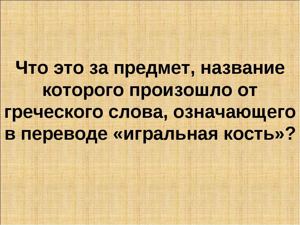 Что это за предмет, название которого произошло от греческого слова, означающ...