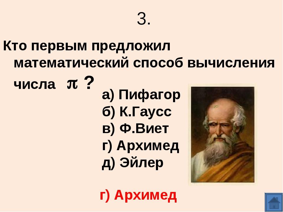 3. Кто первым предложил математический способ вычисления числа  ? а) Пифагор...