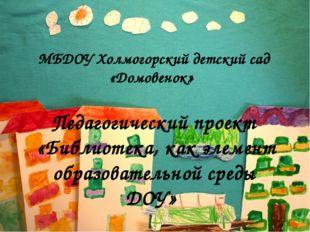 МБДОУ Холмогорский детский сад «Домовенок» Педагогический проект «Библиотека