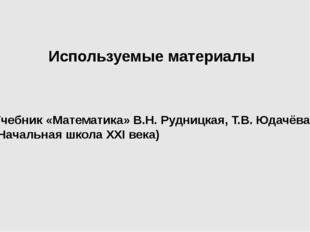 Используемые материалы Учебник «Математика» В.Н. Рудницкая, Т.В. Юдачёва (Нач
