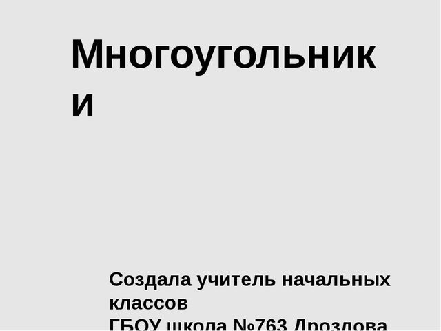 Многоугольники Создала учитель начальных классов ГБОУ школа №763 Дроздова Е.В.