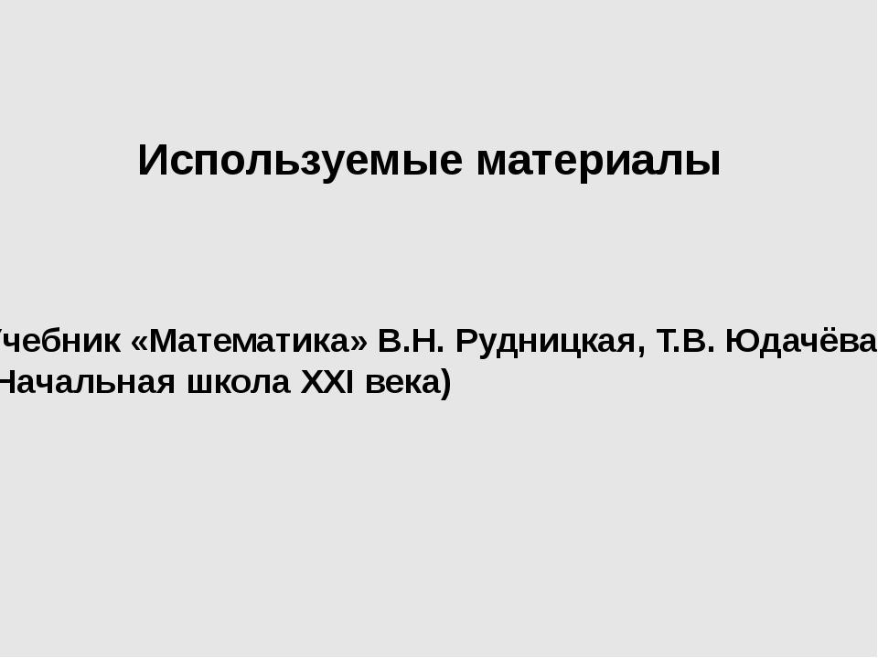 Используемые материалы Учебник «Математика» В.Н. Рудницкая, Т.В. Юдачёва (Нач...