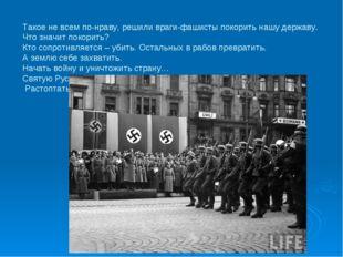 Такое не всем по-нраву, решили враги-фашисты покорить нашу державу. Что знач