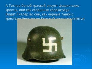 А Гитлер белой краской рисует фашистские кресты, они как страшные каракатицы.