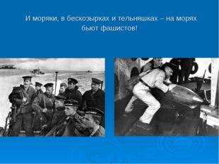 И моряки, в бескозырках и тельняшках – на морях бьют фашистов!