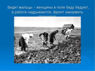 Видят мальцы – женщины в поле беду бедуют, в работе надрываются, фронт накор