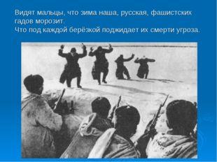 Видят мальцы, что зима наша, русская, фашистских гадов морозит. Что под каждо