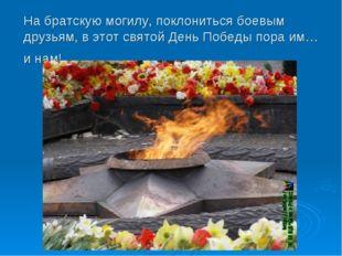 На братскую могилу, поклониться боевым друзьям, в этот святой День Победы пор