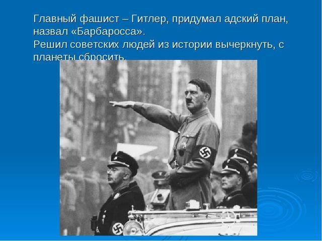 Главный фашист – Гитлер, придумал адский план, назвал «Барбаросса». Решил сов...