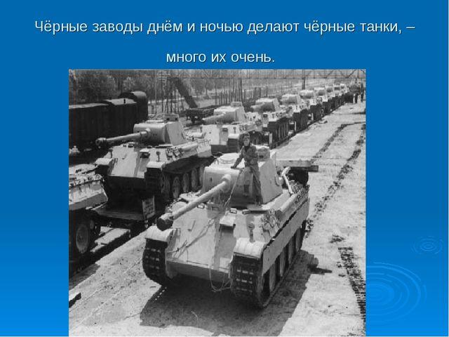 Чёрные заводы днём и ночью делают чёрные танки, – много их очень.