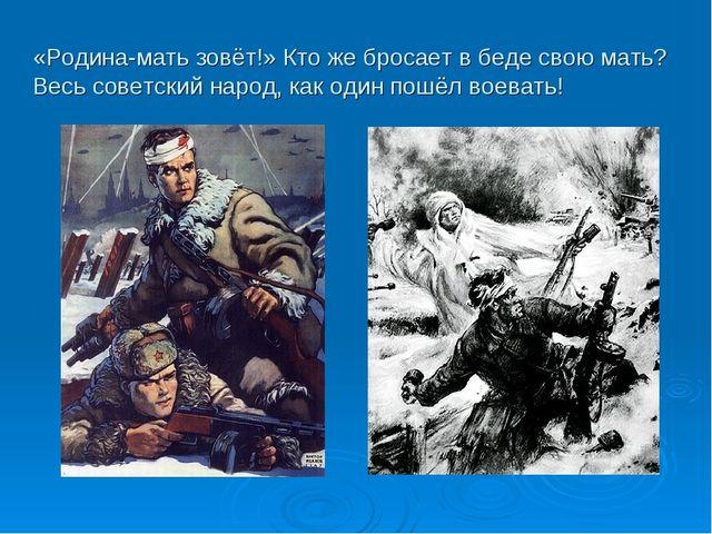 «Родина-мать зовёт!» Кто же бросает в беде свою мать? Весь советский народ, к...