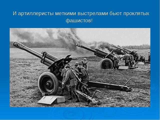 И артиллеристы меткими выстрелами бьют проклятых фашистов!
