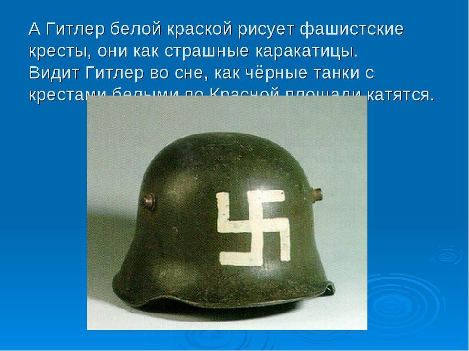 А Гитлер белой краской рисует фашистские кресты, они как страшные каракатицы....