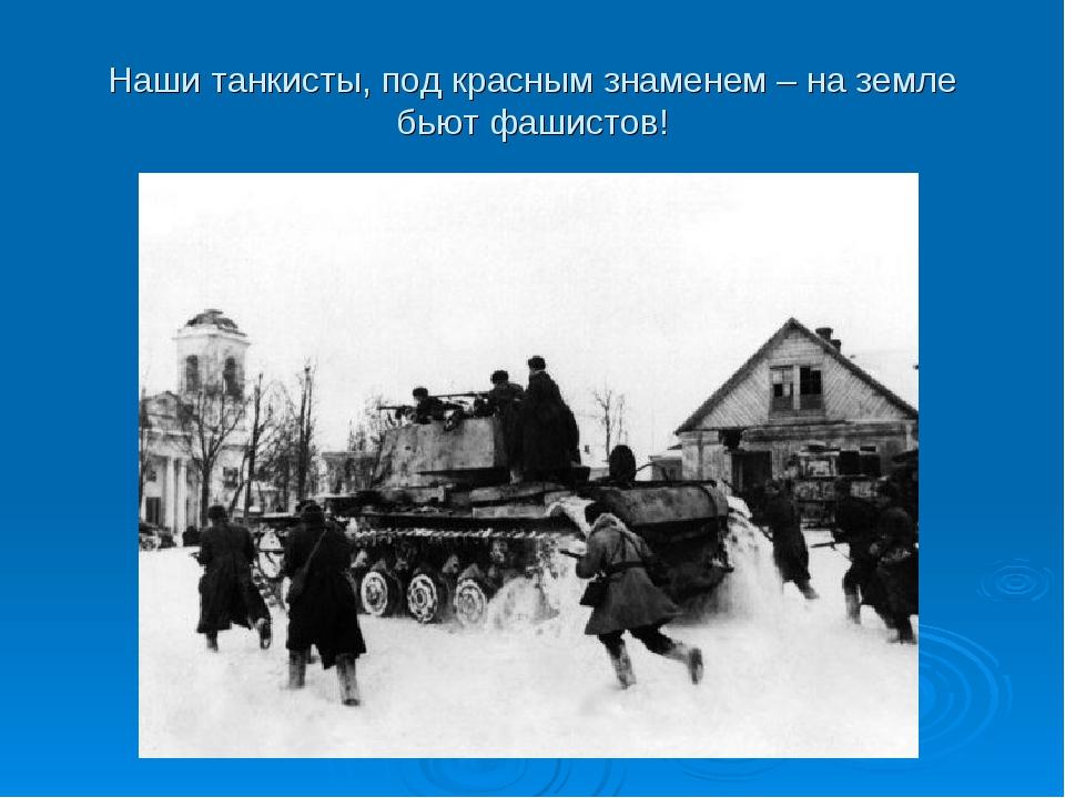 Наши танкисты, под красным знаменем – на земле бьют фашистов!