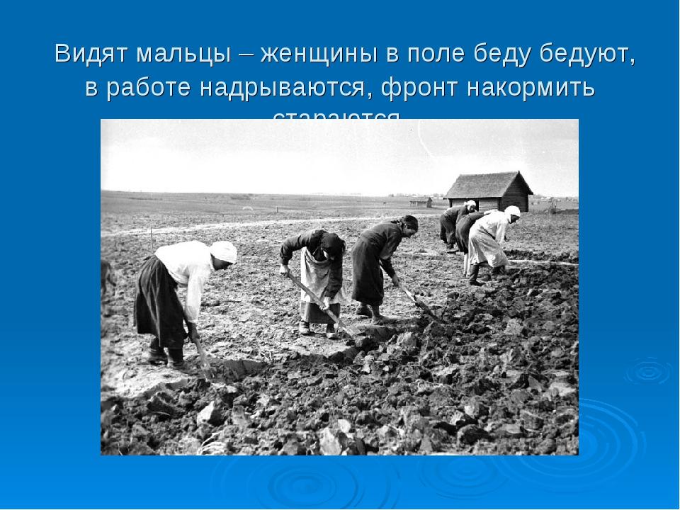 Видят мальцы – женщины в поле беду бедуют, в работе надрываются, фронт накор...