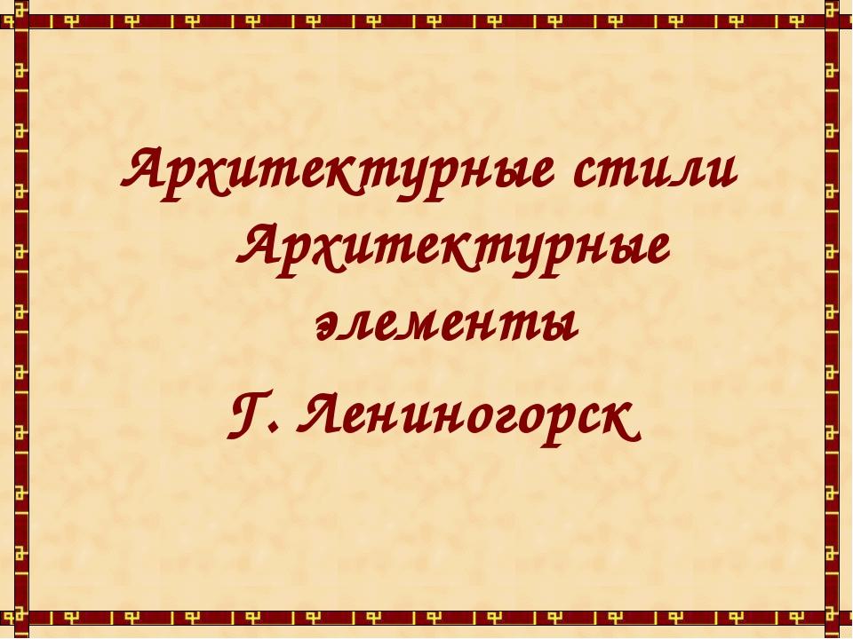 Архитектурные стили Архитектурные элементы Г. Лениногорск