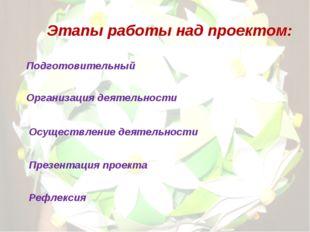 Этапы работы над проектом: Подготовительный Организация деятельности Осуществ