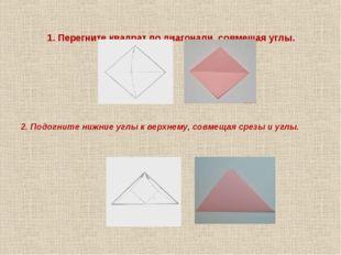 1. Перегните квадрат по диагонали, совмещая углы. 2. Подогните нижние углы к