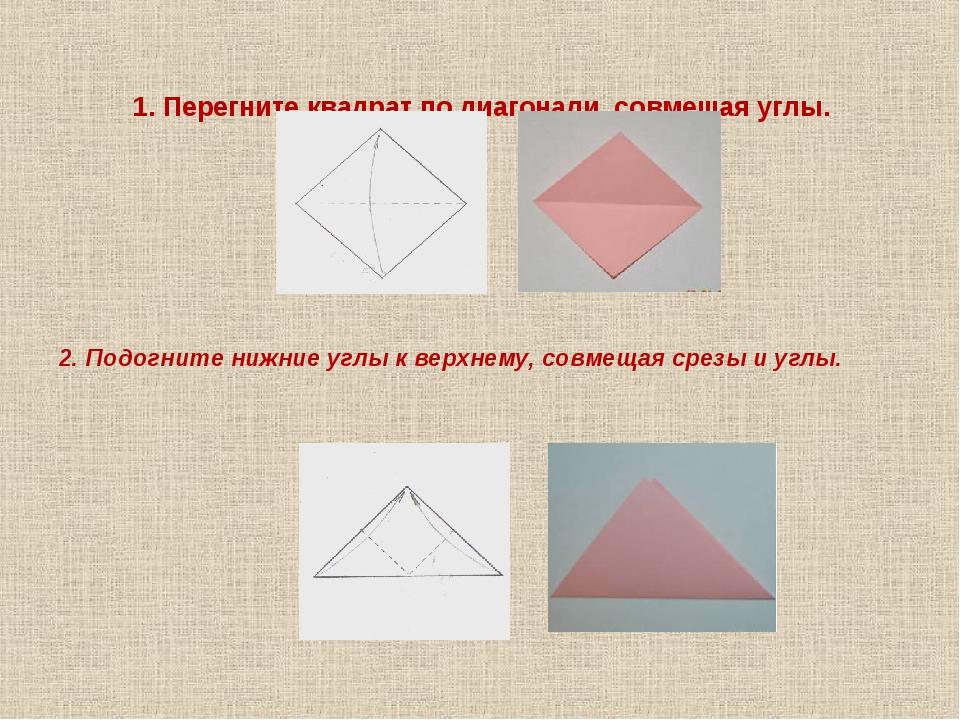 1. Перегните квадрат по диагонали, совмещая углы. 2. Подогните нижние углы к...