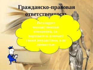 Гражданско-правовая ответственность Регулирует имущественные отношения, т.е.