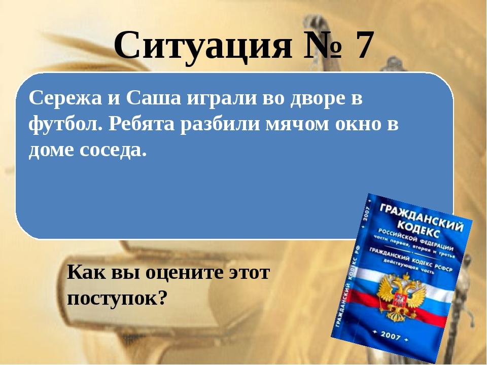 Ситуация № 7 Как вы оцените этот поступок? Сережа и Саша играли во дворе в фу...