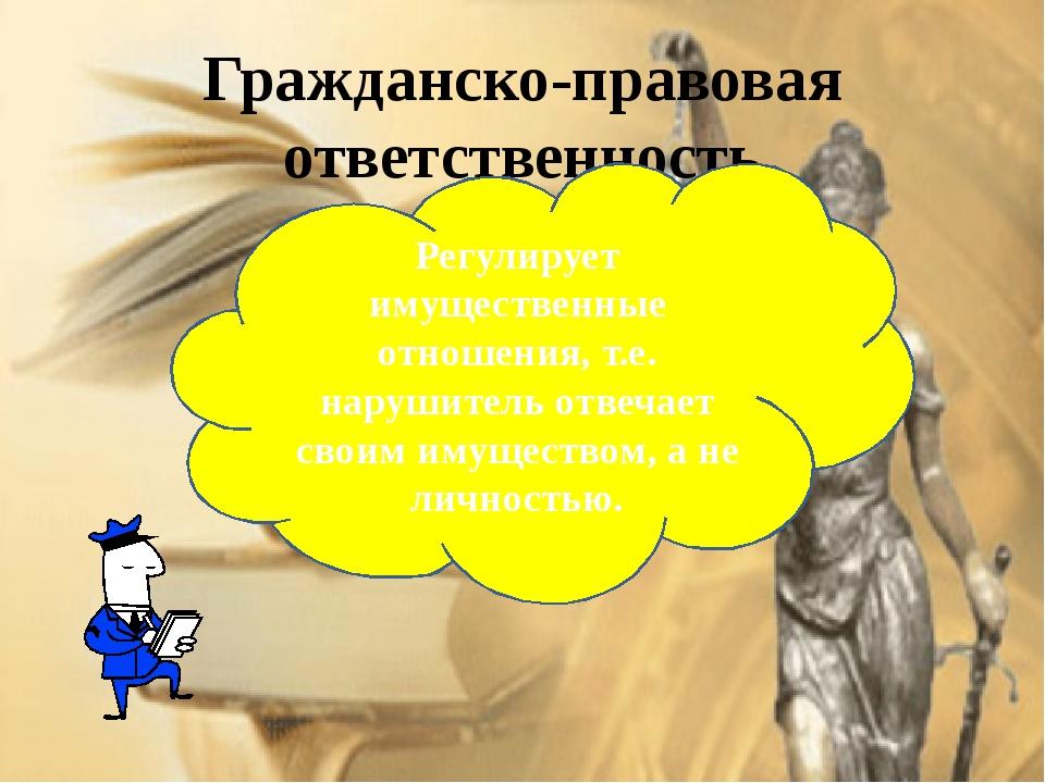 Гражданско-правовая ответственность Регулирует имущественные отношения, т.е....