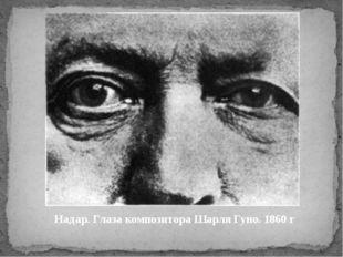 Надар. Глаза композитора Шарля Гуно. 1860 г