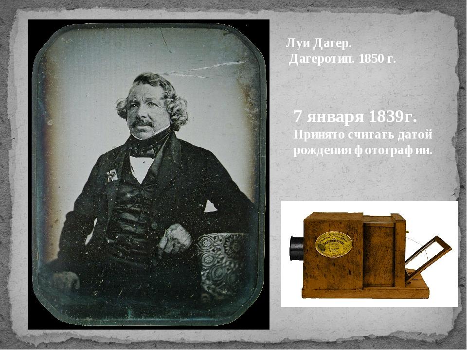 Луи Дагер. Дагеротип. 1850 г. 7 января 1839г. Принято считать датой рождения...
