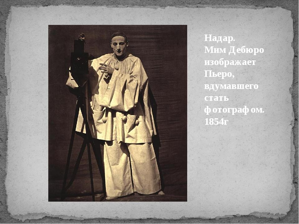 Надар. Мим Дебюро изображает Пьеро, вдумавшего стать фотографом. 1854г