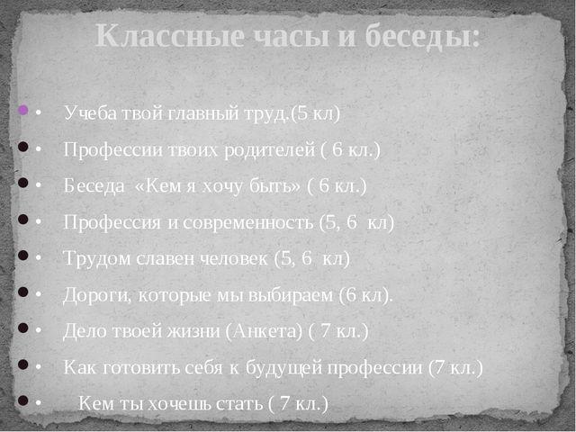 •Учеба твой главный труд.(5 кл) •Профессии твоих родителей ( 6 кл.) •Бесед...
