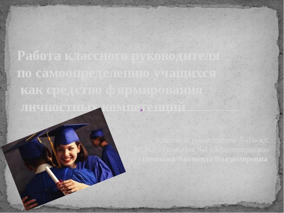 Классный руководитель 7 «В» кл. МОАУ «Гимназия №1 г.Благовещенска» Плешкова А...