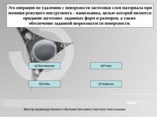 б)Рубка г)Разметка в)Резка а)Опиливание Это операция по удалению с поверхност