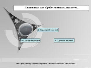 Напильники для обработки мягких металлов. б) С двойной насечкой в) С дуговой