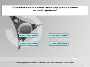 Напильники каких классов используют для выполнения чистовой обработки? а) 4-