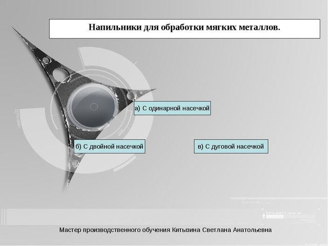 Напильники для обработки мягких металлов. б) С двойной насечкой в) С дуговой...