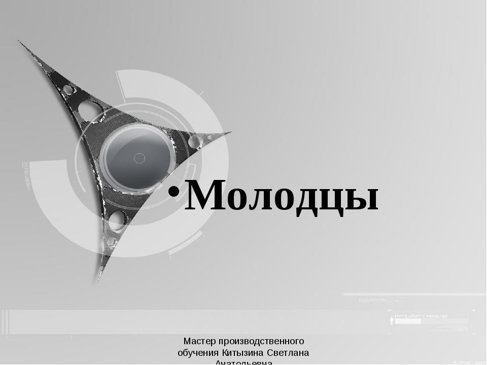 Молодцы Мастер производственного обучения Китызина Светлана Анатольевна Масте...