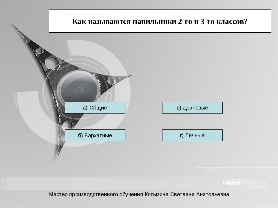 Как называются напильники 2-го и 3-го классов? а) Общие б) Бархатные г) Личны...