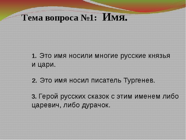 Тема вопроса №1: Имя. 1. Это имя носили многие русские князья и цари. 3. Геро...