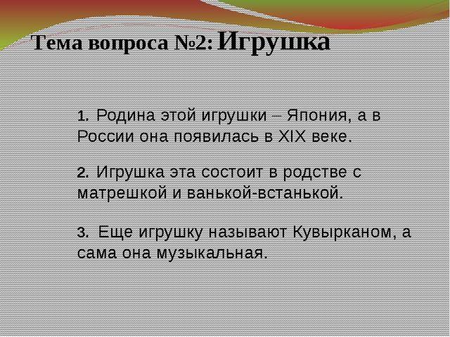 Тема вопроса №2: Игрушка 1. Родина этой игрушки – Япония, а в России она появ...