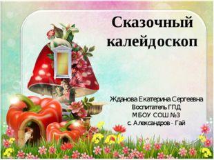 Сказочный калейдоскоп Жданова Екатерина Сергеевна Воспитатель ГПД МБОУ СОШ №3