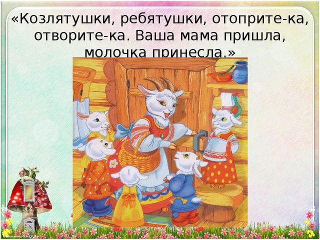 «Козлятушки, ребятушки, отоприте-ка, отворите-ка. Ваша мама пришла, молочка п...