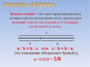 a : b = b : c или с : b = b : а. Это отношение обозначают буквой ; = 0,618